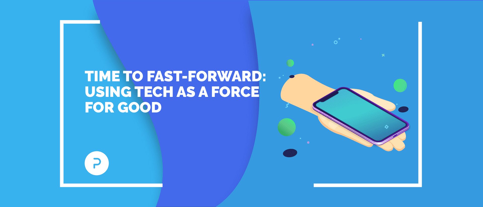Time to Fast-forward: Using Tech as a Force for Good